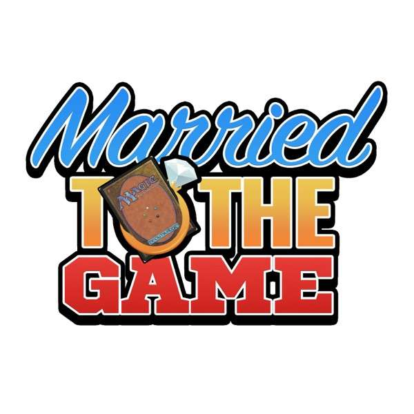 Married to the Game – A weekly MTG podcast