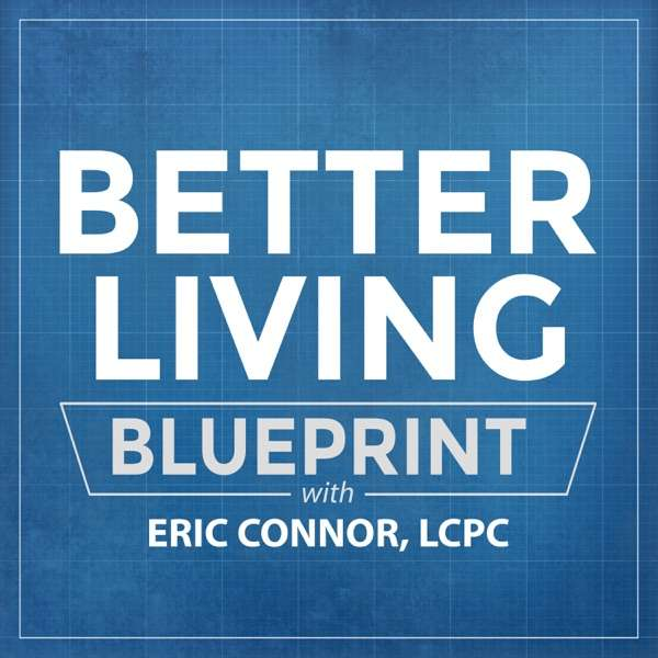 The Better Living Blueprint Podcast with Eric Connor, LCPC