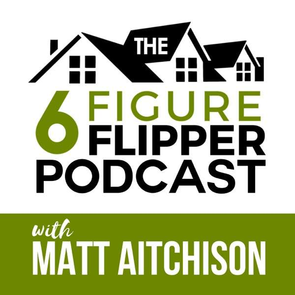 The 6 Figure Flipper With Matt Aitchison – Learn From World Class Investors on Flipping Houses, Buying Rentals & Wholesaling