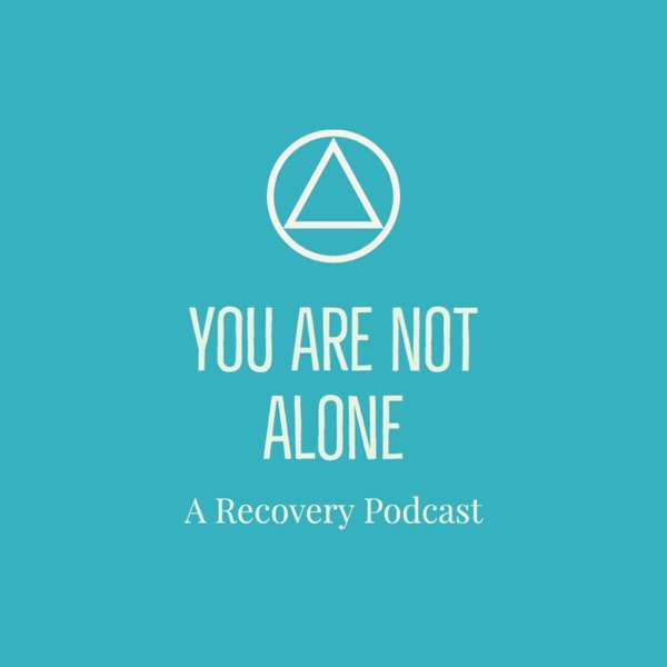 You Are Not Alone – A Recovery Podcast