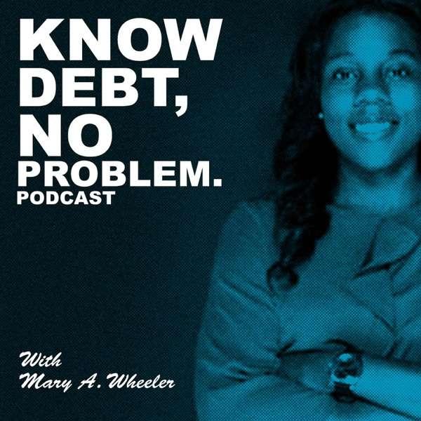 Know Debt, No Problem Podcast with Mary A. Wheeler