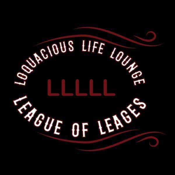 The Loquacious Life Lounge for the League of Leagues