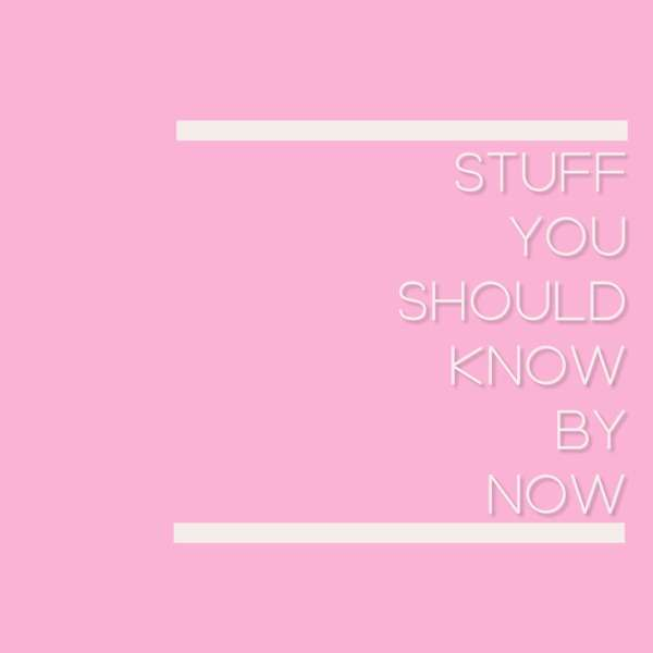 Stuff You Should Know By Now