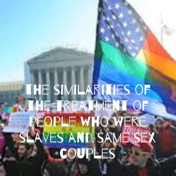 the similarities of the treatment of people who were slaves and same sex couples