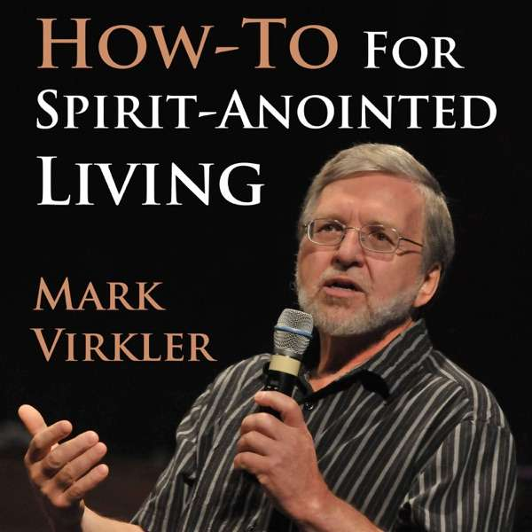 Mark's Virkler's How-To for Spirit-Anointed Living Podcast