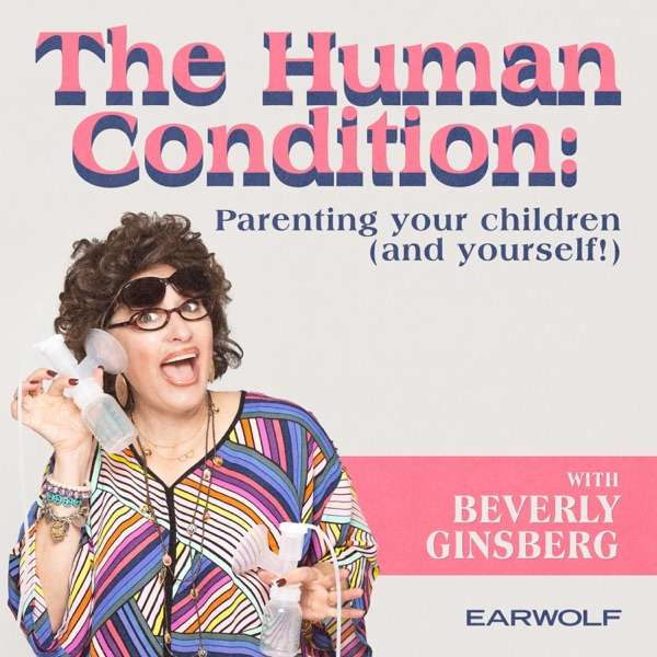The Human Condition: Parenting Your Children And Yourself! With Beverly Ginsberg