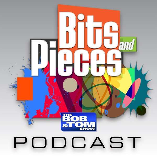Bits and Pieces – The BOB & TOM Show
