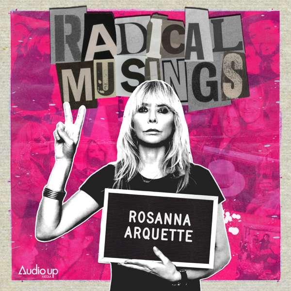 Radical Musings with Rosanna Arquette