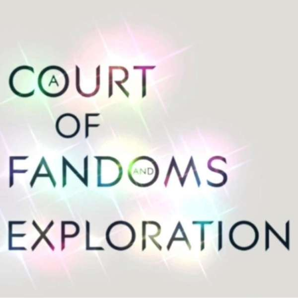 A Court of Fandoms and Exploration – A Podcast.
