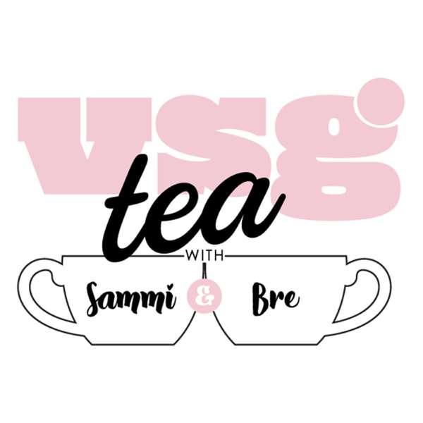 VSG Tea with Sammi and Bre – Sammi and Bre