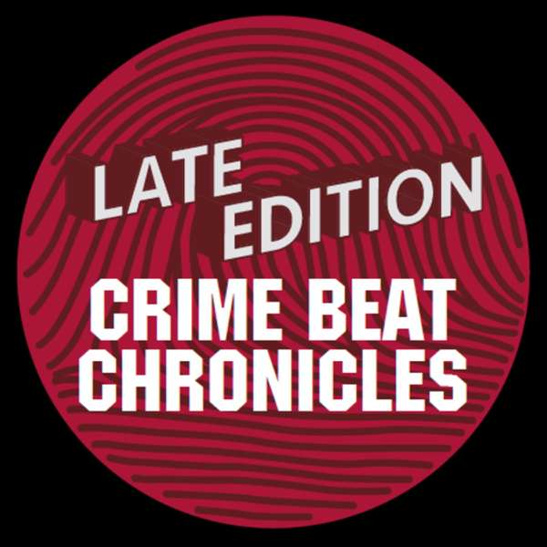 Late Edition: Crime Beat Chronicles