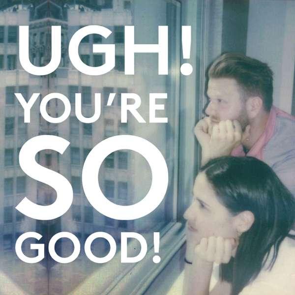 Ugh! You're So Good!