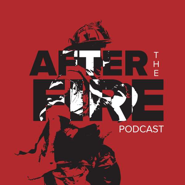 After The Fire Podcast – Firefighterskills.com, LLC & National Fallen Firefighters Foundation