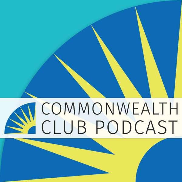 Commonwealth Club of California Podcast – Commonwealth Club of California