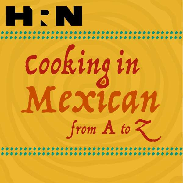 Cooking In Mexican From A to Z – Heritage Radio Network