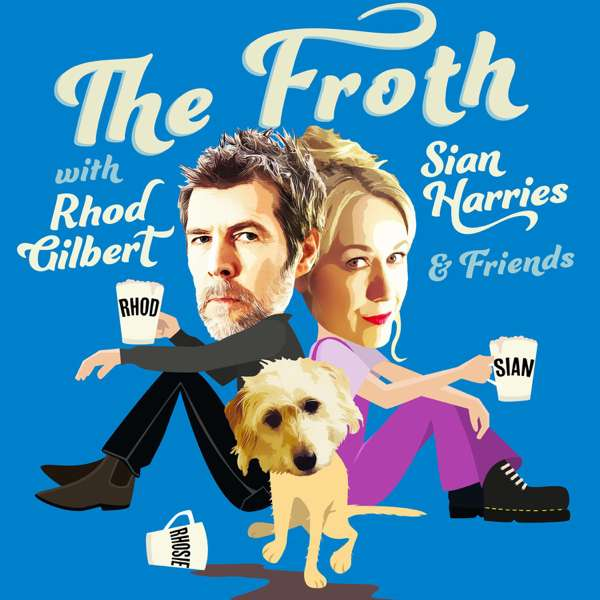 THE FROTH with RHOD GILBERT, SIAN HARRIES & Friends – Comedy Podcast